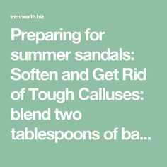 Preparing for summer sandals: Soften and Get Rid of Tough Calluses: blend two tablespoons of baking soda in a basin of warm water and add a few drops of lavender oil. After a nice long soak, scrub them away using three parts baking soda, one part water, and one part brown sugar. Follow with an application of a rich moisturizer and a warm towel foot wrap. Let sit for 5-10 minutes....love. - trimhealth.biz