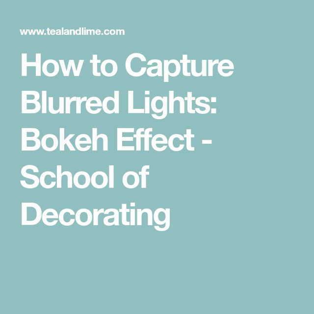 How to Capture Blurred Lights: Bokeh Effect - School of Decorating
