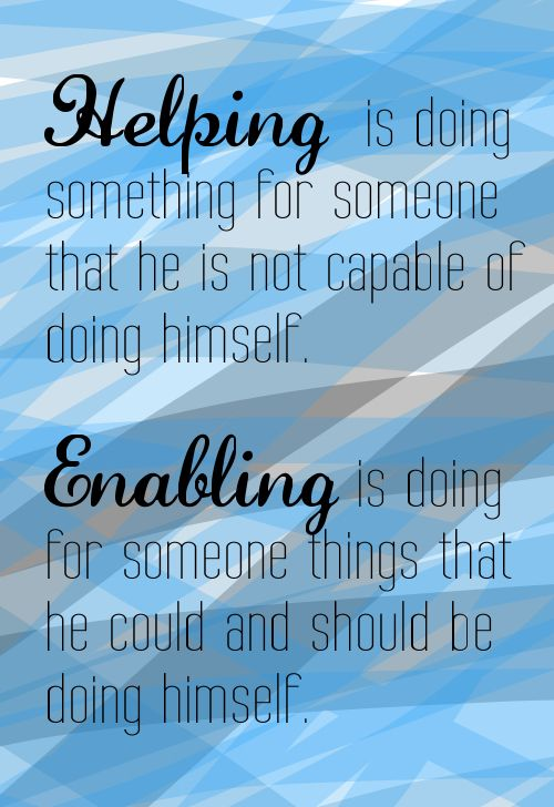 Helping is doing something for someone that he is not capable of doing himself. Enabling is doing for someone things that he could and should be doing himself. #enabling #quotes