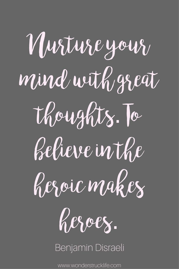 100 Amazingly Encouraging and Inspirational Quotes - Nurture your mind with great thoughts. To believe in the heroic makes heroes. - Benjamin Disraeli