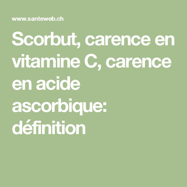 Scorbut, carence en vitamine C, carence en acide ascorbique: définition