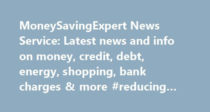 MoneySavingExpert News Service: Latest news and info on money, credit, debt, energy, shopping, bank charges & more #reducing #credit #card #debt http://debt.remmont.com/moneysavingexpert-news-service-latest-news-and-info-on-money-credit-debt-energy-shopping-bank-charges-more-reducing-credit-card-debt/  #unsecured debt # How this site works We think it's important you understand the strengths and limitations of the site. We're a journalistic website and aim to provide the best MoneySaving…