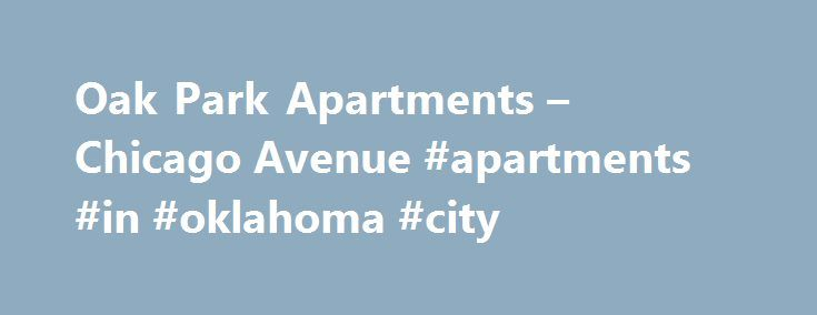 Oak Park Apartments – Chicago Avenue #apartments #in #oklahoma #city http://apartments.remmont.com/oak-park-apartments-chicago-avenue-apartments-in-oklahoma-city/  #oak park apartments # Oak Park Apartments Community: Accepts Electronic Payments, Emergency Maintenance, Green Community, Smoke Free Additional: 15 min from the loop, 24 hr emergency maintenance, Additional locations available, Beautiful parks, pools, and tennis courts nearby, Beautiful vintage architecture, Buzzer/intercom entry…