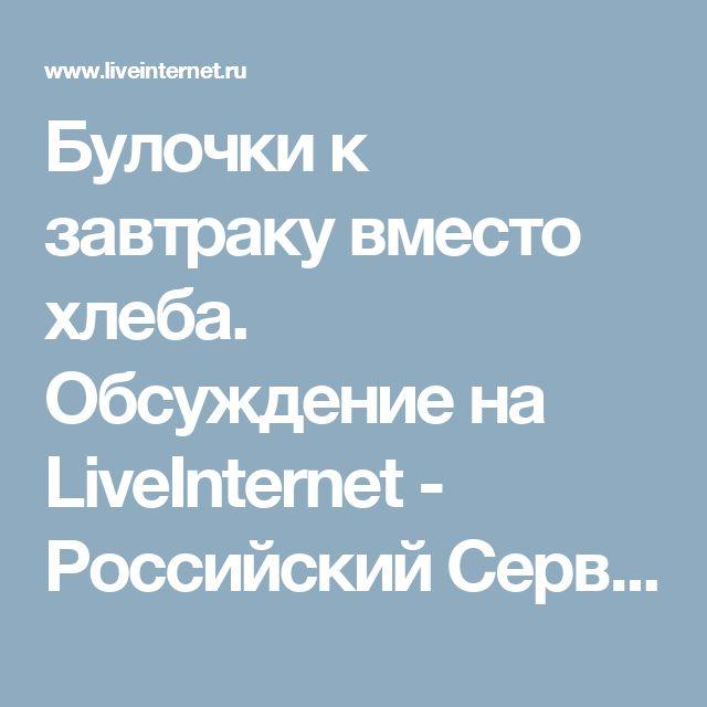 Булочки к завтраку вместо хлеба. Обсуждение на LiveInternet - Российский Сервис Онлайн-Дневников