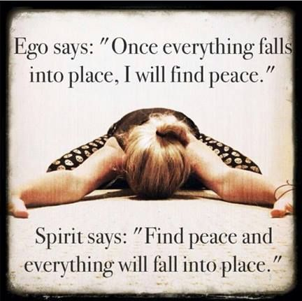 "Ego says ""Once everything falls into place, I'll find peace. Spirit says ""Find peace and everything will fall into place."""