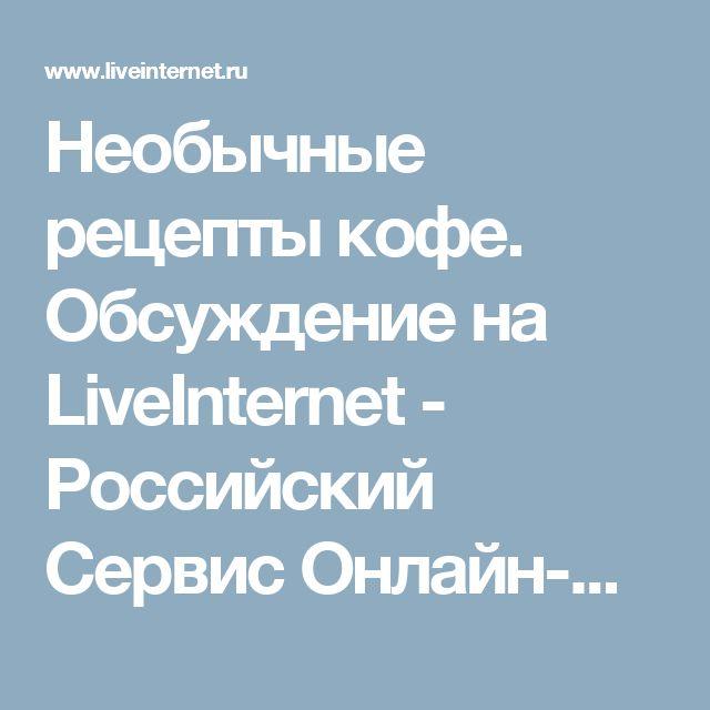 Необычные рецепты кофе. Обсуждение на LiveInternet - Российский Сервис Онлайн-Дневников