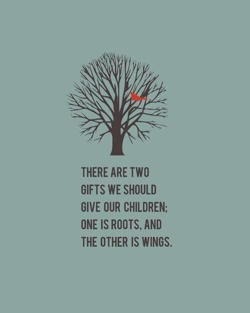 Give them roots to look back on and wings to be free & independent.