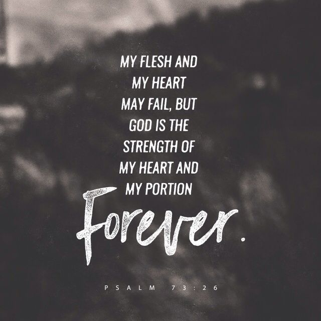 My health may fail, and my spirit may grow weak, but God remains the strength of my heart; he is mine forever. ‭‭Psalms‬ ‭73:26‬‬