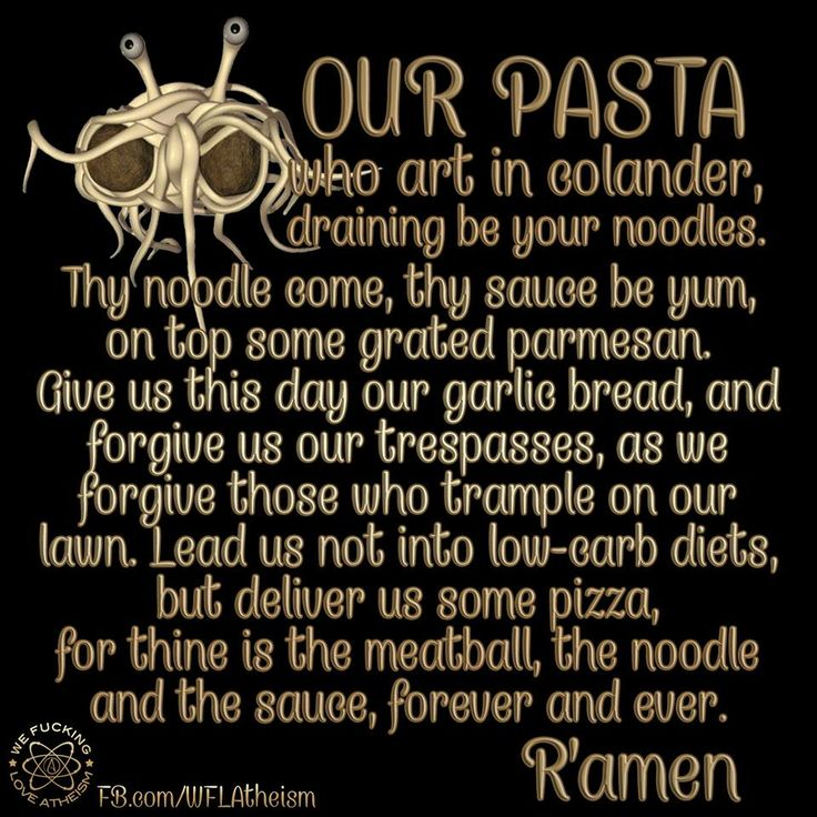 Our pasta, flying spaghetti monster lord's prayer, pastafarian holy noodles, not for faint hearted Christians. I literally cant get a single line in with out laughing out loud and by the end I am laughing my ass off. Lol lmao!!!!   https://www.facebook.com/WFLAtheism