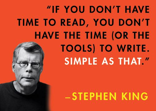 if you don't have time to read, you don't have the time (or the tools) to write. Simple as that. ---Stephen King