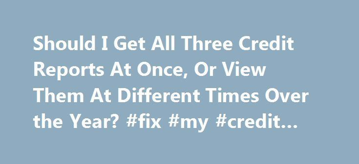 Should I Get All Three Credit Reports At Once, Or View Them At Different Times Over the Year? #fix #my #credit #score http://nef2.com/should-i-get-all-three-credit-reports-at-once-or-view-them-at-different-times-over-the-year-fix-my-credit-score/  #where can i get free credit report # Should You Get All Three Credit Reports at One Time? Last Updated 25th October, 2015 Q: Should I get all three credit reports at once, or view them at different times over the year? A: Once you are ready to…
