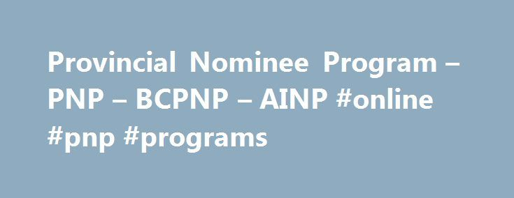 Provincial Nominee Program – PNP – BCPNP – AINP #online #pnp #programs http://mauritius.remmont.com/provincial-nominee-program-pnp-bcpnp-ainp-online-pnp-programs/  # Provincial Nominee Programs (PNP) Immigration Options Provincial Nominee Programs (PNP) Most provinces in Canada have an agreement with the Government of Canada that allows them to nominate immigrants who wish to settle in that province. If you choose to immigrate to Canada as a provincial nominee, you must first apply to the…