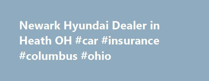 Newark Hyundai Dealer in Heath OH #car #insurance #columbus #ohio http://oakland.nef2.com/newark-hyundai-dealer-in-heath-oh-car-insurance-columbus-ohio/  # Coughlin Hyundai of Heath Newark, Columbus, Lancaster, Zanesville, Coshocton Our Newark Area Hyundai Dealership Showcases the Finest in 2017 Hyundai Models Our large selection of new 2017 Newark area Hyundai vehicles are here and ready for a test drive including the 2017 Hyundai Accent, the 2017 Hyundai Elantra, the 2017 Hyundai Santa Fe…