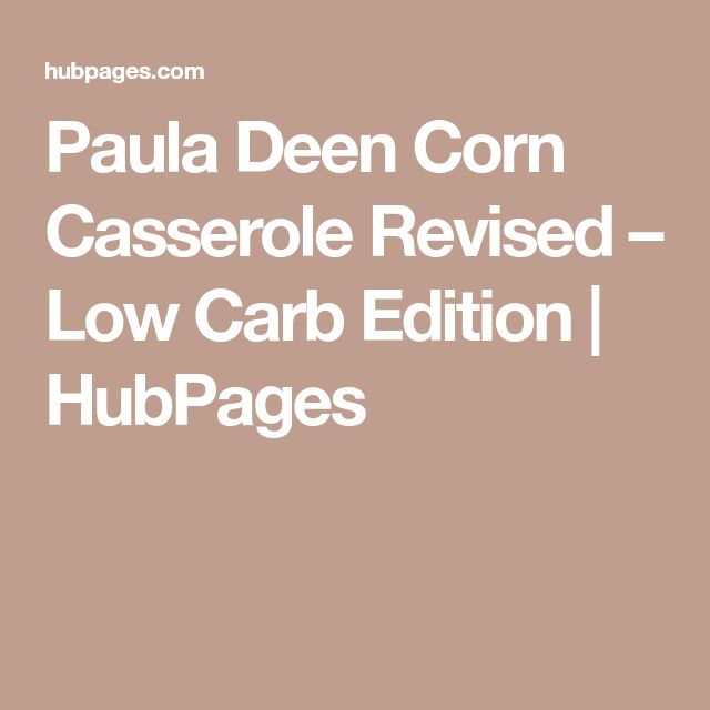 Paula Deen Corn Casserole Revised – Low Carb Edition | HubPages