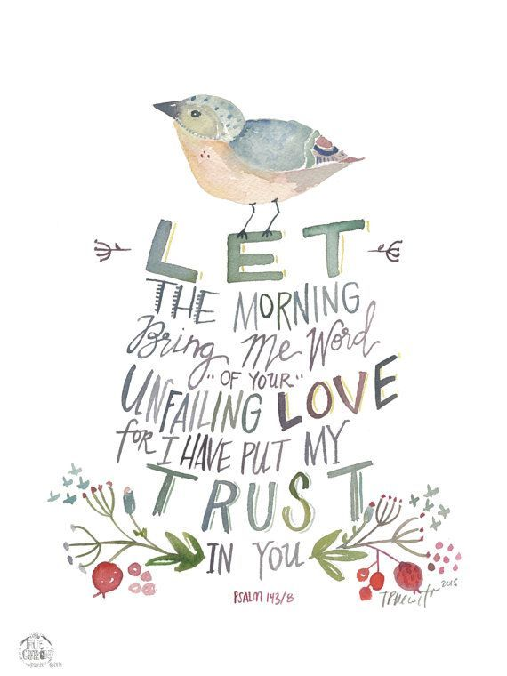 Let the Morning Psalm 143:8 -- very nice print of this encouraging line. It's from Etsy so you can get it there if you wish.