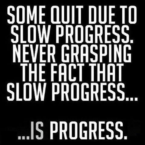 Progress.... So don't give up, learn,  and put everything you've got into whatever you do.
