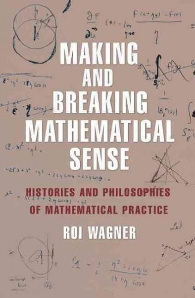Making and Breaking Mathematical Sense: Histories and Philosophies of Mathematical Practice