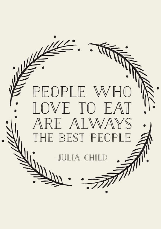 """People who love to eat are always the best people"" - Julia Child"