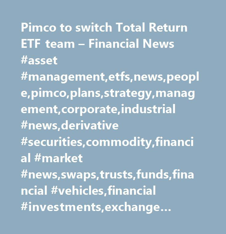 Pimco to switch Total Return ETF team – Financial News #asset #management,etfs,news,people,pimco,plans,strategy,management,corporate,industrial #news,derivative #securities,commodity,financial #market #news,swaps,trusts,funds,financial #vehicles,financial #investments,exchange #traded #funds,financial #services,investing,securities…