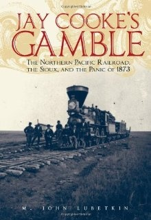 """""""Jay Cooke's Gamble: The Northern Pacific Railroad, the Sioux, and the Panic of 1873"""" (M. John Lubetkin)."""