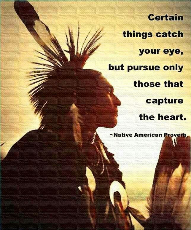 "Native American Proverb - ""Certain things catch your eye, but pursue only those that capture the heart."""