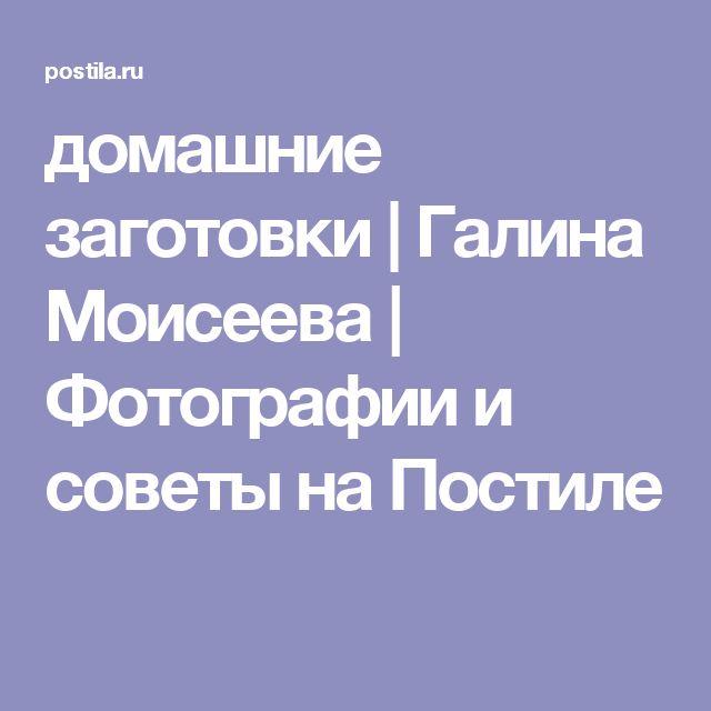 домашние заготовки | Галина Моисеева | Фотографии и советы на Постиле