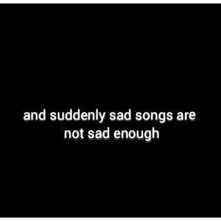 ikr like honestly when i want a good song all there is is sad songs but when im depressed and shit no songs sound right for me they all seam happier to me and it annoys me
