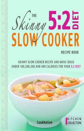 The Skinny 5:2 Diet Slow Cooker Recipe Book: Skinny Slow Cooker Recipe And Menu Ideas Under 100, 200, 300 And 400 Calories For Your 5:2 Diet (Kitchen Collection) (Volume 1)