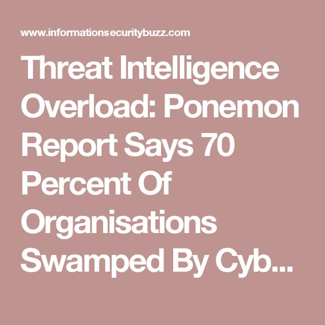 Threat Intelligence Overload: Ponemon Report Says 70 Percent Of Organisations Swamped By Cyber Threat Data - Information Security Buzz