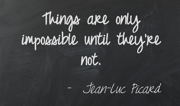 """Things are only impossible until they're not."" - Jean-Luc Picard, Star Trek"