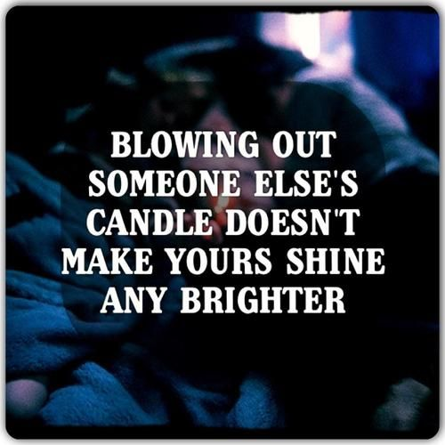 """Blowing out someone else's candle doesn't make yours shine any brighter.."" so"