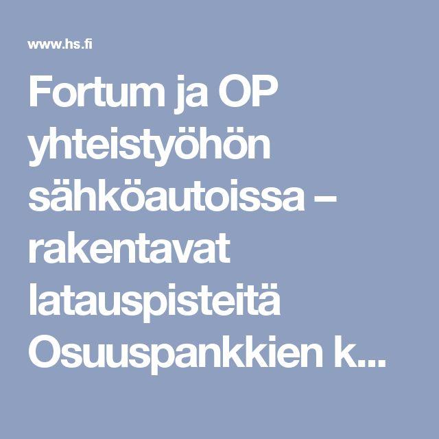 Fortum ja OP yhteistyöhön sähköautoissa – rakentavat latauspisteitä Osuuspankkien konttoreihin - Talous - HS.fi