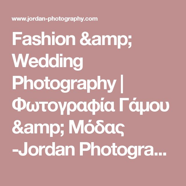 Fashion & Wedding Photography | Φωτογραφία Γάμου & Μόδας -Jordan Photography | Fashion and Wedding Photography in Greece and all around the world..