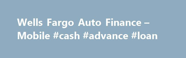 Wells Fargo Auto Finance – Mobile #cash #advance #loan http://poland.remmont.com/wells-fargo-auto-finance-mobile-cash-advance-loan/  #auto loan interest rates # Wells Fargo Auto Finance Lease buyout It is expected that at least 5% of approved applicants will qualify for these APRs, based on data from 4/01/2015 6/30/2015. Your actual APR will depend upon your credit transaction, your credit history and will be determined when a credit decision is made. 2 1. To qualify for a customer…
