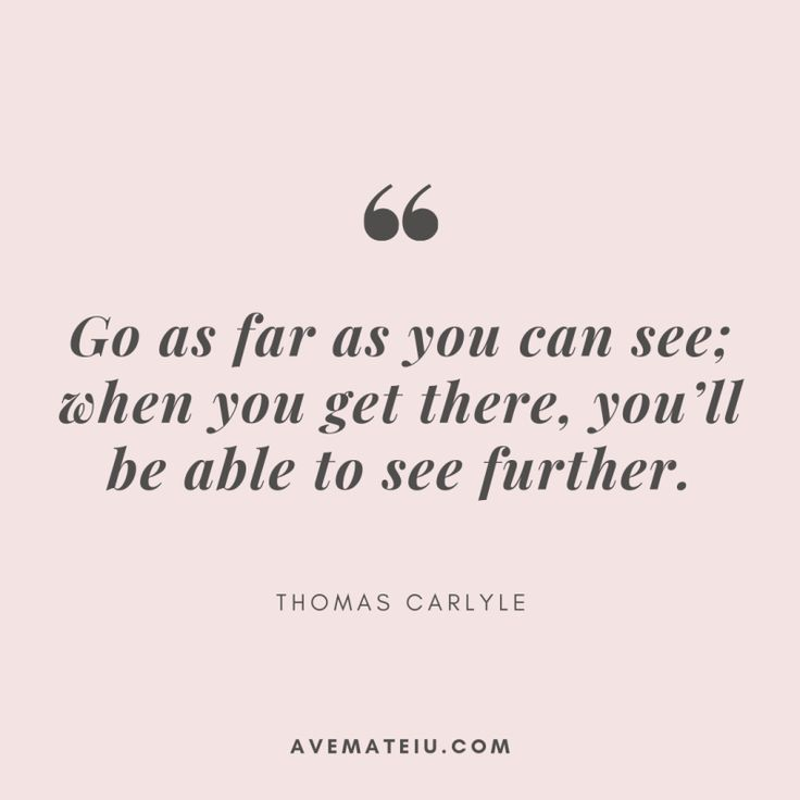 Go so far as you'll be able to see; if you get there, you'll be capable of see additional. – Thomas Carlyle Quote 383
