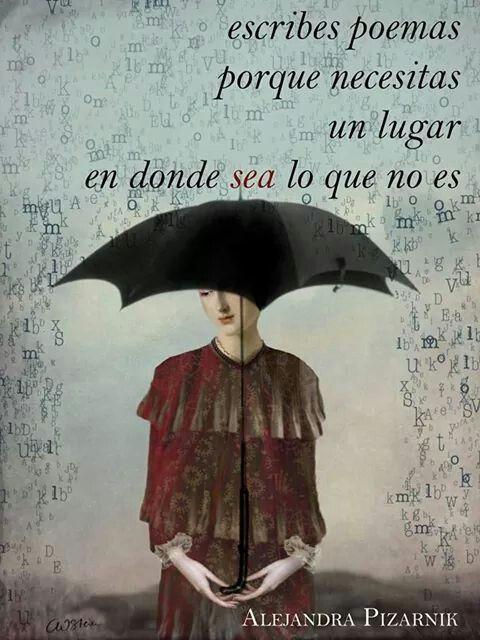 ... Escribes poemas porque necesitas un lugar en donde sea lo que no es. Alejandra Pizarnik.