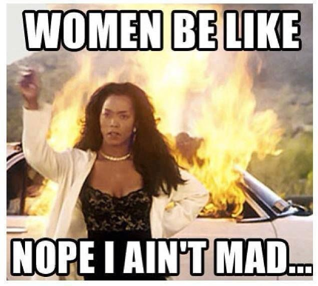 Women be like: Nope I ain't mad...