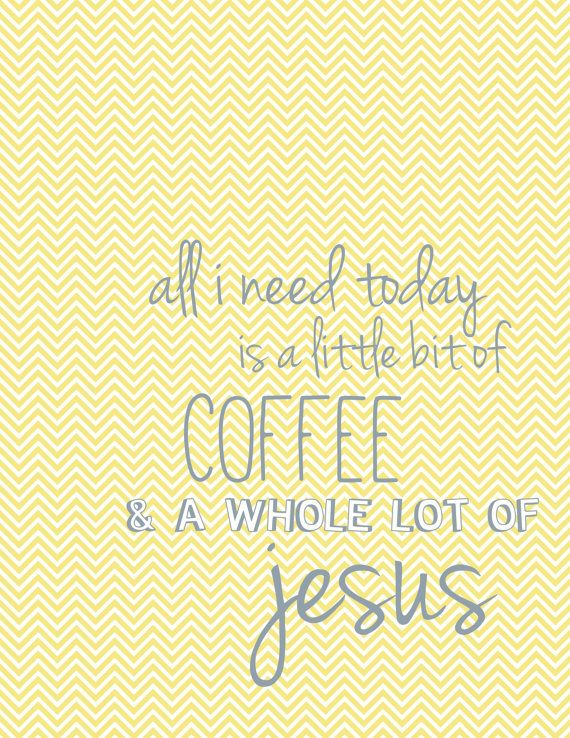 all i need today is a little bit of coffee & a whole lot of jesus.
