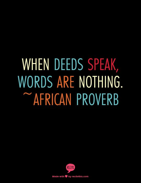 When deeds speak, words are nothing. ~African Proverb