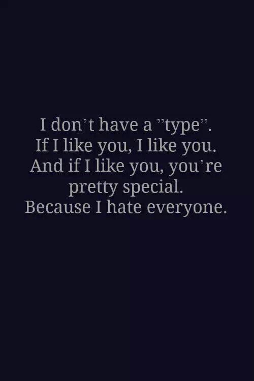 I don't have a type. If I like you, I'd like you and I like you, you're pretty special because I hate everyone
