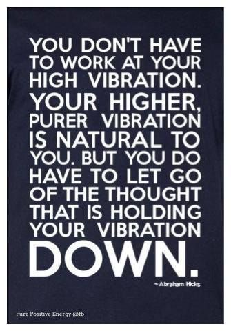 """Abraham-Hicks: """"You don't have to work at  your high vibration. Your higher, purer vibration is natural to you. But you do have to let go of the thought that is holding your vibration down."""""""