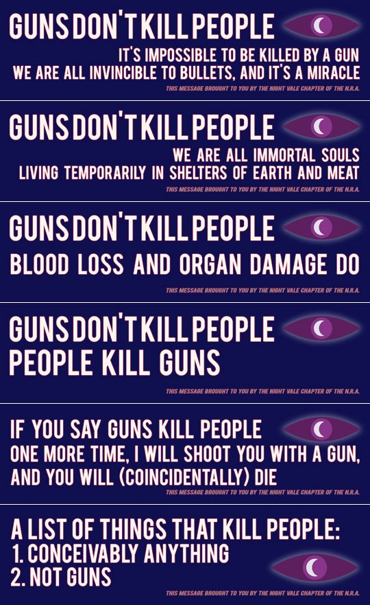 If you say guns kill people one more time I will shoot you with a gun and you will, coincidentally, die