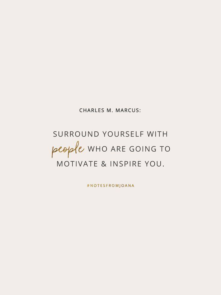 20 Inspirational Quotes To Help You Become Your Best Self. Surround yourself with people who are going to motivate and inspire you. CHARLES M. MARCUS // Notes from Joana