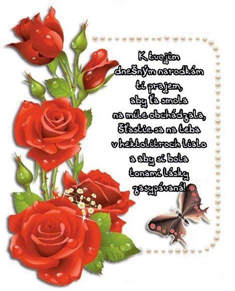 K tvojim dnešným narodkám Ti prajem, aby Ťa smola na míle obchádzala, šťastie sa na Teba v hektolitroch lialo a aby si bola tonami lásky zasypávaná!