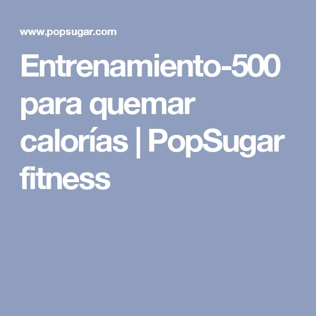 Entrenamiento-500 para quemar calorías |  PopSugar fitness