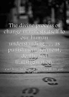 The divine process of change manifests itself to our human understanding . . . as punishment, torment, death, and transfiguration. ~Carl Jung, Alchemical Studies, CW 13, par. 139.