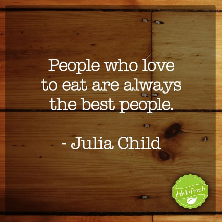"""""""People who love to eat are always the best people."""" -Julia Child"""