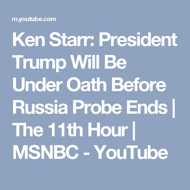 Ken Starr: President Trump Will Be Under Oath Before Russia Probe Ends | The 11th Hour | MSNBC - YouTube