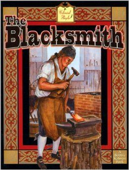 Blacksmith, TheBobby KalmanCrabtree Publications 2002 This book introduces the tools, activities, and importance of the blacksmith in colonial communities. The author presents the life, work and tools of a colonial blacksmith in an easy-to-read manner. This is almost as good as a visit to a living history museum, and would also make excellent preparation for a family or class trip! The information is presented in logical sequences and illustrated with beautiful paintings and photographs…