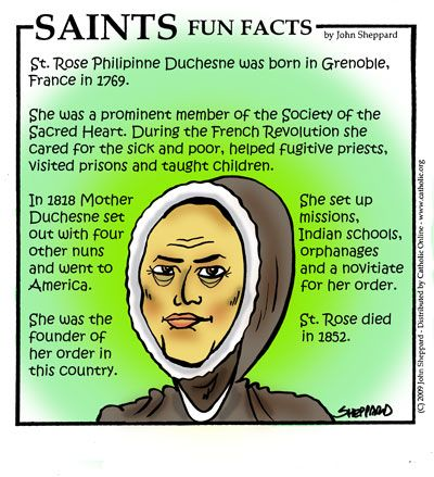 Saint Rose Philippine Duchesne, Roman Catholic Virgin Nun R.S.C.J. (also known as the Society of The Sacred Heart), She spent the last half of her life teaching and serving the people of the Midwestern United States. Feast day November 18
